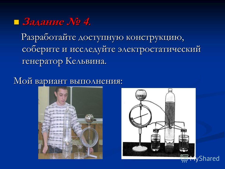 Задание 4. Задание 4. Разработайте доступную конструкцию, соберите и исследуйте электростатический генератор Кельвина. Разработайте доступную конструкцию, соберите и исследуйте электростатический генератор Кельвина. Мой вариант выполнения:
