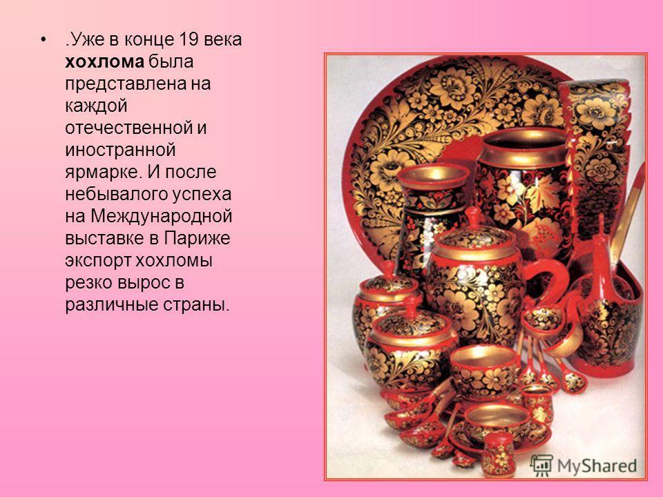 .Уже в конце 19 века хохлома была представлена на каждой отечественной и иностранной ярмарке. И после небывалого успеха на Международной выставке в Париже экспорт хохломы резко вырос в различные страны.
