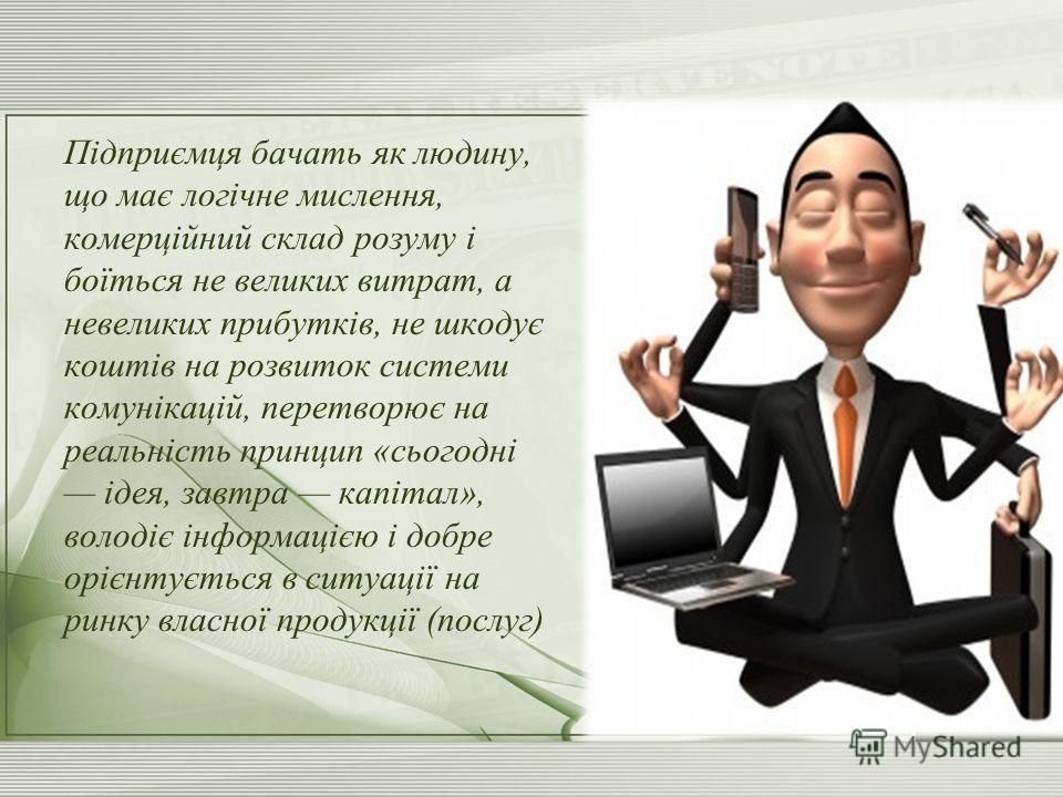 Підприємця бачать як людину, що має логічне мислення, комерційний склад розуму і боїться не великих витрат, а невеликих прибутків, не шкодує коштів на розвиток системи комунікацій, перетворює на реальність принцип «сьогодні ідея, завтра капітал», вол