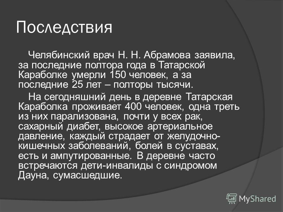 Последствия Челябинский врач Н. Н. Абрамова заявила, за последние полтора года в Татарской Караболке умерли 150 человек, а за последние 25 лет – полторы тысячи. На сегодняшний день в деревне Татарская Караболка проживает 400 человек, одна треть из ни