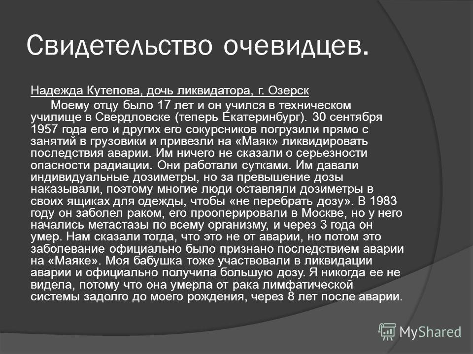 Свидетельство очевидцев. Надежда Кутепова, дочь ликвидатора, г. Озерск Моему отцу было 17 лет и он учился в техническом училище в Свердловске (теперь Екатеринбург). 30 сентября 1957 года его и других его сокурсников погрузили прямо с занятий в грузов