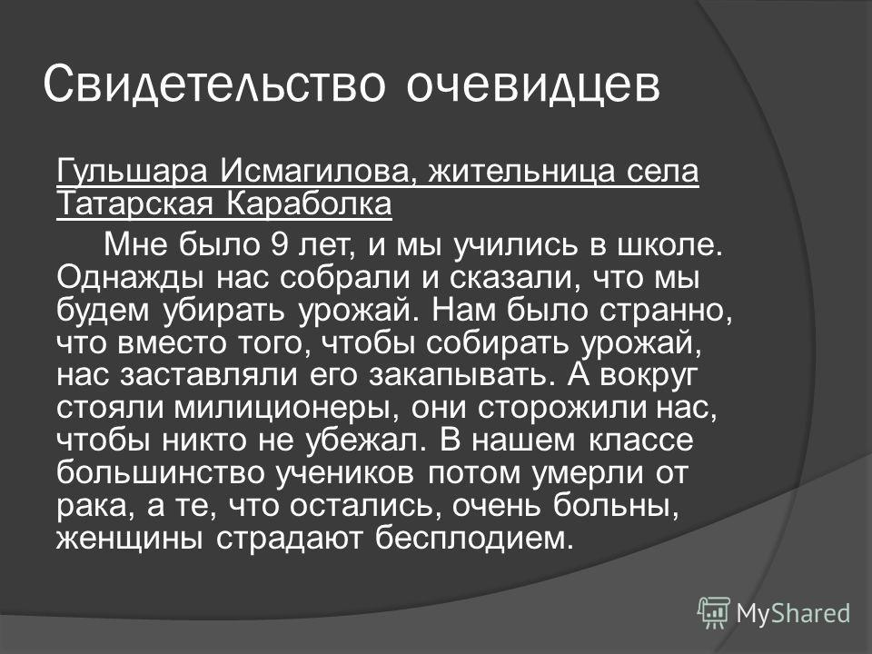 Свидетельство очевидцев Гульшара Исмагилова, жительница села Татарская Караболка Мне было 9 лет, и мы учились в школе. Однажды нас собрали и сказали, что мы будем убирать урожай. Нам было странно, что вместо того, чтобы собирать урожай, нас заставлял