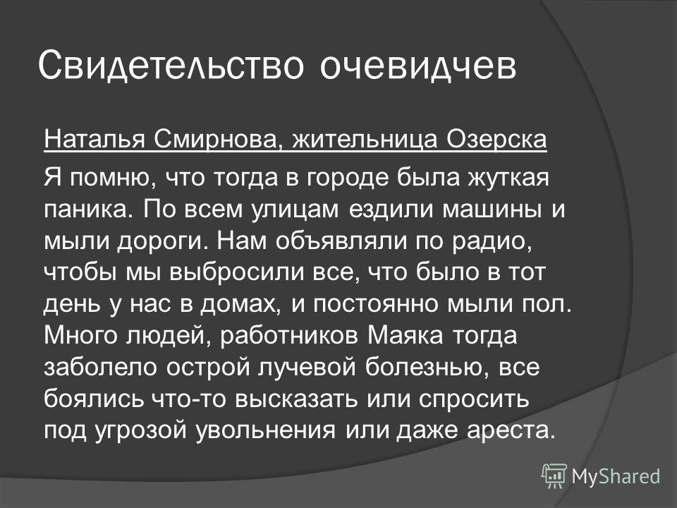 Свидетельство очевидчев Наталья Смирнова, жительница Озерска Я помню, что тогда в городе была жуткая паника. По всем улицам ездили машины и мыли дороги. Нам объявляли по радио, чтобы мы выбросили все, что было в тот день у нас в домах, и постоянно мы