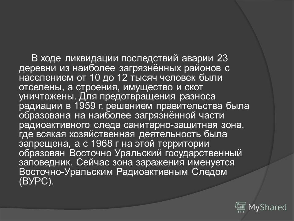 В ходе ликвидации последствий аварии 23 деревни из наиболее загрязнённых районов с населением от 10 до 12 тысяч человек были отселены, а строения, имущество и скот уничтожены. Для предотвращения разноса радиации в 1959 г. решением правительства была