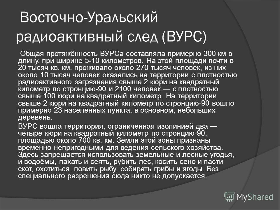 Восточно-Уральский радиоактивный след (ВУРС) Общая протяжённость ВУРСа составляла примерно 300 км в длину, при ширине 5-10 километров. На этой площади почти в 20 тысяч кв. км. проживало около 270 тысяч человек, из них около 10 тысяч человек оказались