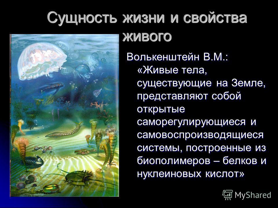 Сущность жизни и свойства живого Волькенштейн В.М.: «Живые тела, существующие на Земле, представляют собой открытые саморегулирующиеся и самовоспроизводящиеся системы, построенные из биополимеров – белков и нуклеиновых кислот»