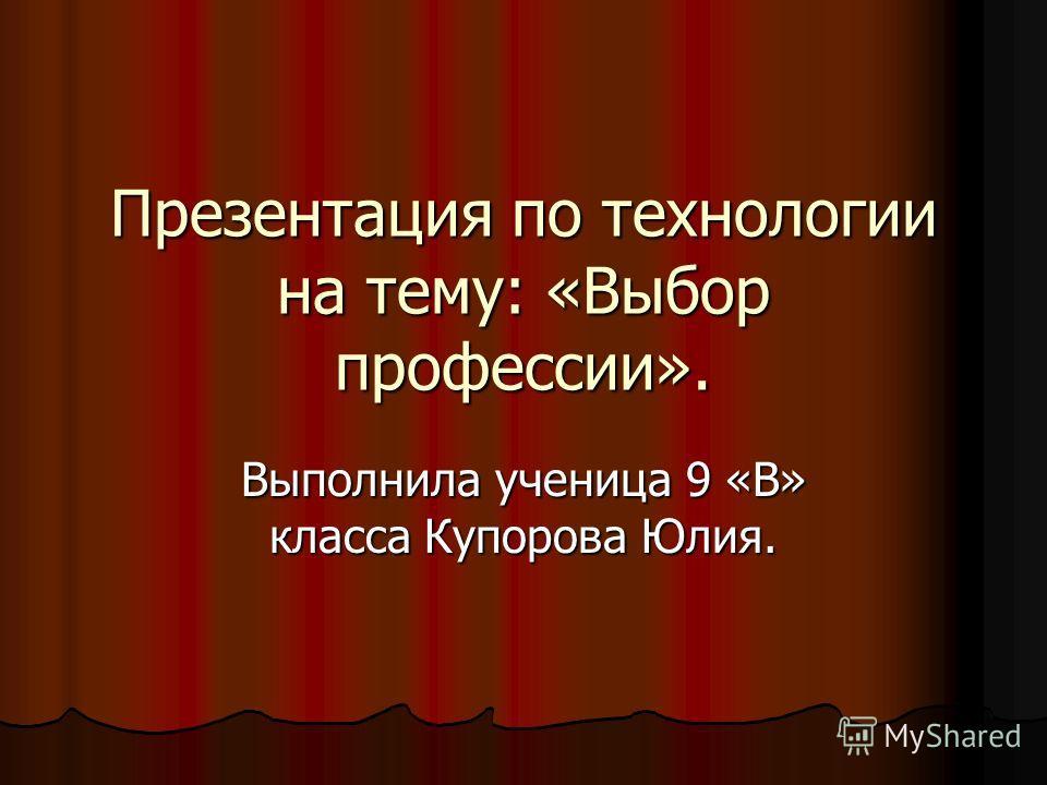 Презентация по технологии на тему: «Выбор профессии». Выполнила ученица 9 «В» класса Купорова Юлия.