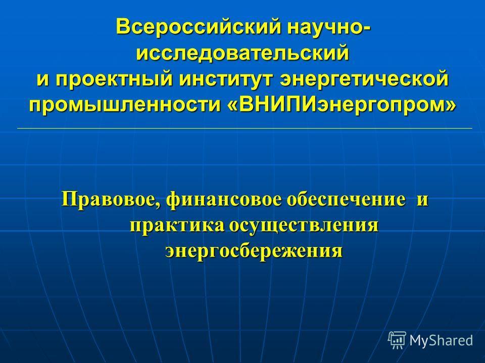 Всероссийский научно- исследовательский и проектный институт энергетической промышленности «ВНИПИэнергопром» Правовое, финансовое обеспечение и практика осуществления энергосбережения