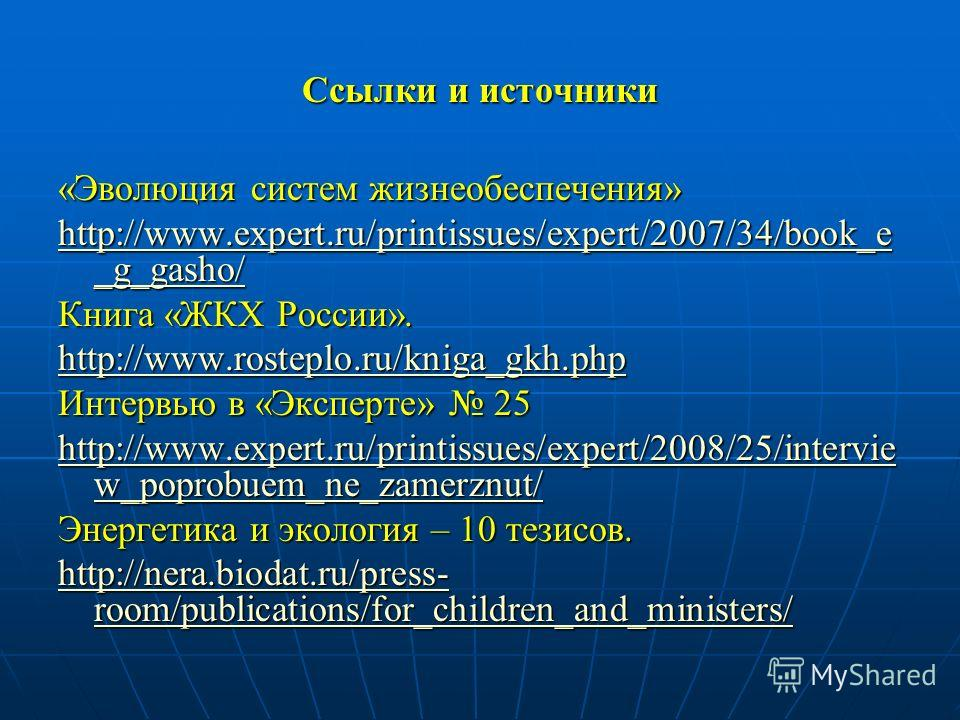 Ссылки и источники «Эволюция систем жизнеобеспечения» http://www.expert.ru/printissues/expert/2007/34/book_e _g_gasho/ http://www.expert.ru/printissues/expert/2007/34/book_e _g_gasho/ Книга «ЖКХ России». http://www.rosteplo.ru/kniga_gkh.php Интервью
