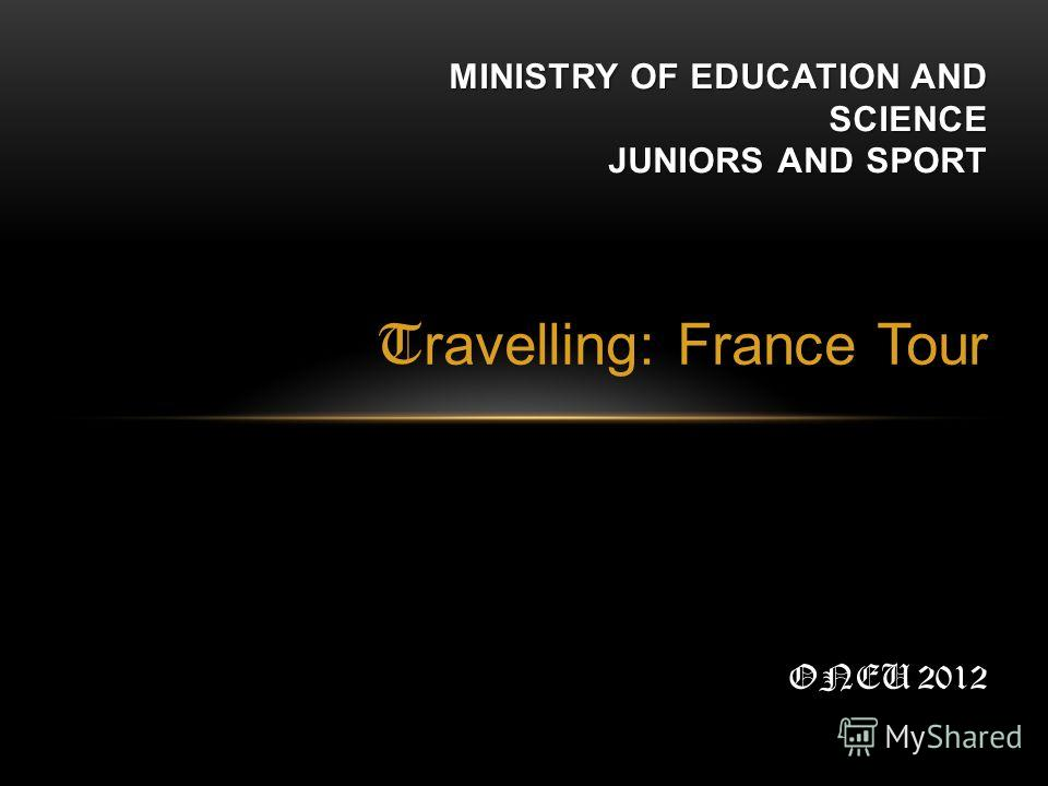 T ravelling: France Tour MINISTRY OF EDUCATION AND SCIENCE JUNIORS AND SPORT ONEU 2012