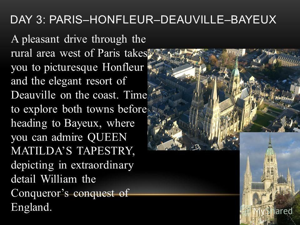 DAY 3: PARIS–HONFLEUR–DEAUVILLE–BAYEUX A pleasant drive through the rural area west of Paris takes you to picturesque Honfleur and the elegant resort of Deauville on the coast. Time to explore both towns before heading to Bayeux, where you can admire