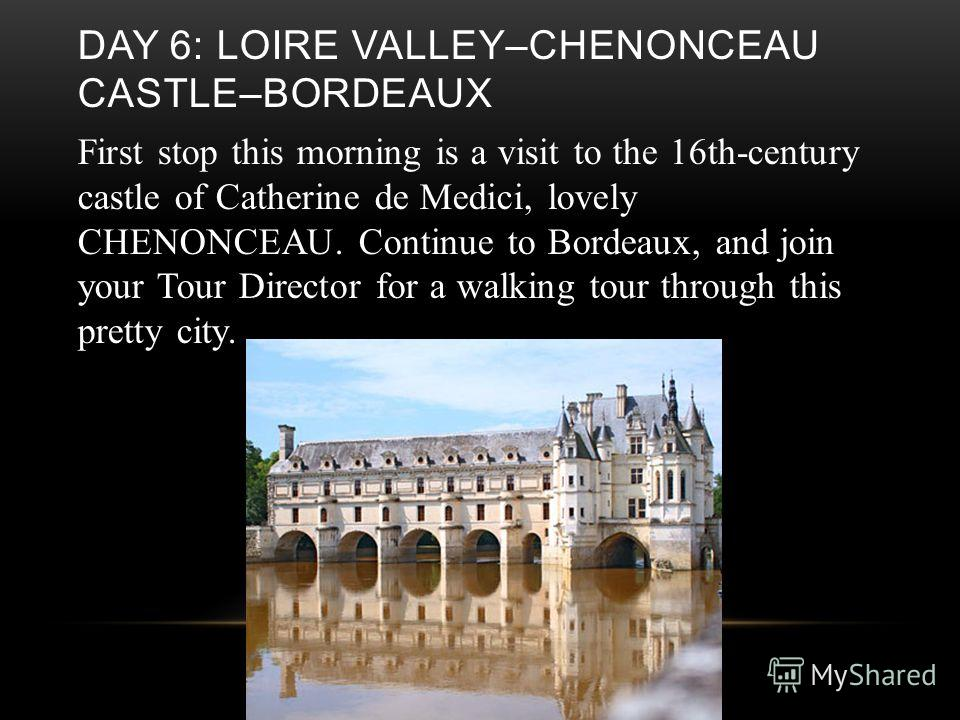 DAY 6: LOIRE VALLEY–CHENONCEAU CASTLE–BORDEAUX First stop this morning is a visit to the 16th-century castle of Catherine de Medici, lovely CHENONCEAU. Continue to Bordeaux, and join your Tour Director for a walking tour through this pretty city.