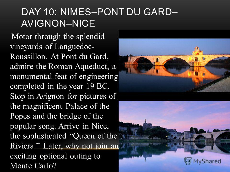 DAY 10: NIMES–PONT DU GARD– AVIGNON–NICE Motor through the splendid vineyards of Languedoc- Roussillon. At Pont du Gard, admire the Roman Aqueduct, a monumental feat of engineering completed in the year 19 BC. Stop in Avignon for pictures of the magn
