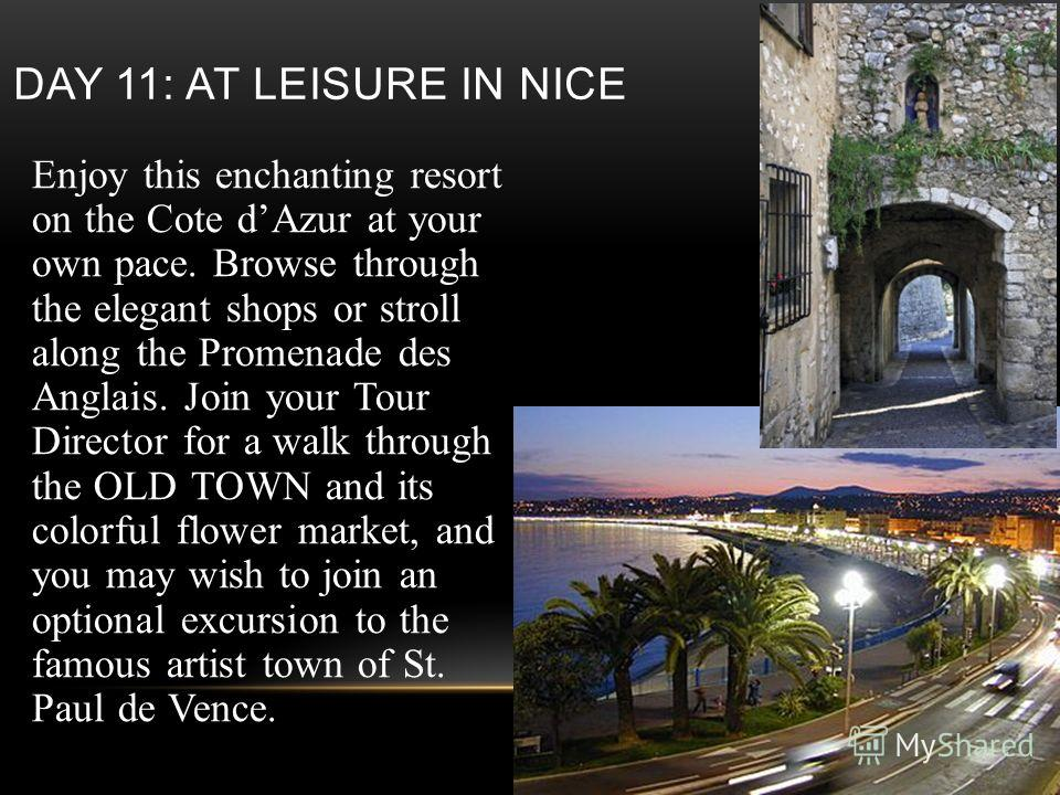 DAY 11: AT LEISURE IN NICE Enjoy this enchanting resort on the Cote dAzur at your own pace. Browse through the elegant shops or stroll along the Promenade des Anglais. Join your Tour Director for a walk through the OLD TOWN and its colorful flower ma