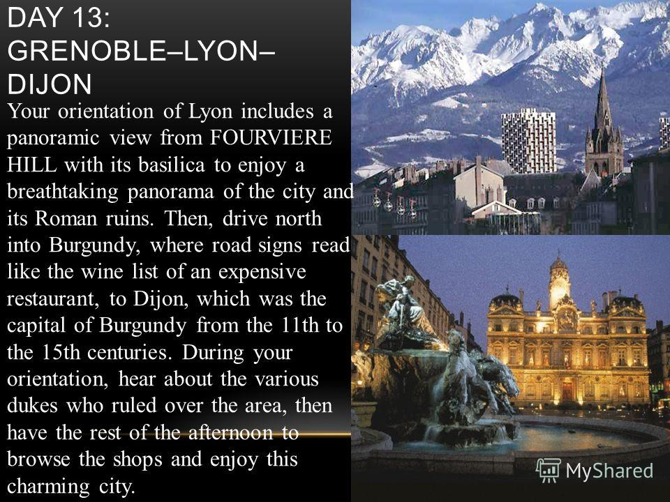 DAY 13: GRENOBLE–LYON– DIJON Your orientation of Lyon includes a panoramic view from FOURVIERE HILL with its basilica to enjoy a breathtaking panorama of the city and its Roman ruins. Then, drive north into Burgundy, where road signs read like the wi