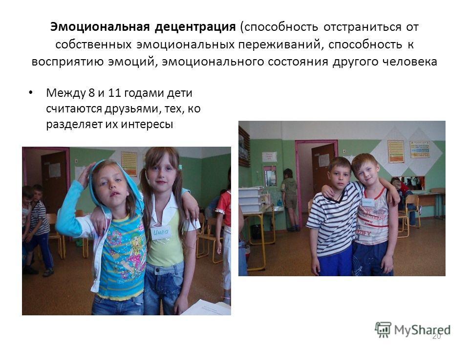 Эмоциональная децентрация (способность отстраниться от собственных эмоциональных переживаний, способность к восприятию эмоций, эмоционального состояния другого человека Между 8 и 11 годами дети считаются друзьями, тех, ко разделяет их интересы 20