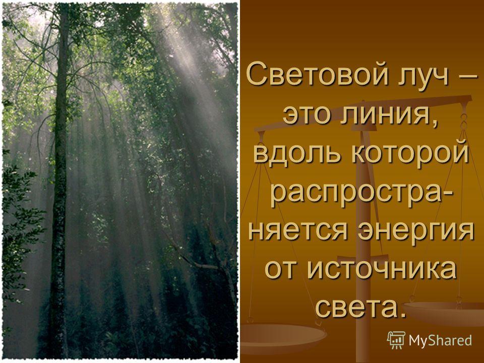 Световой луч – это линия, вдоль которой распростра- няется энергия от источника света.