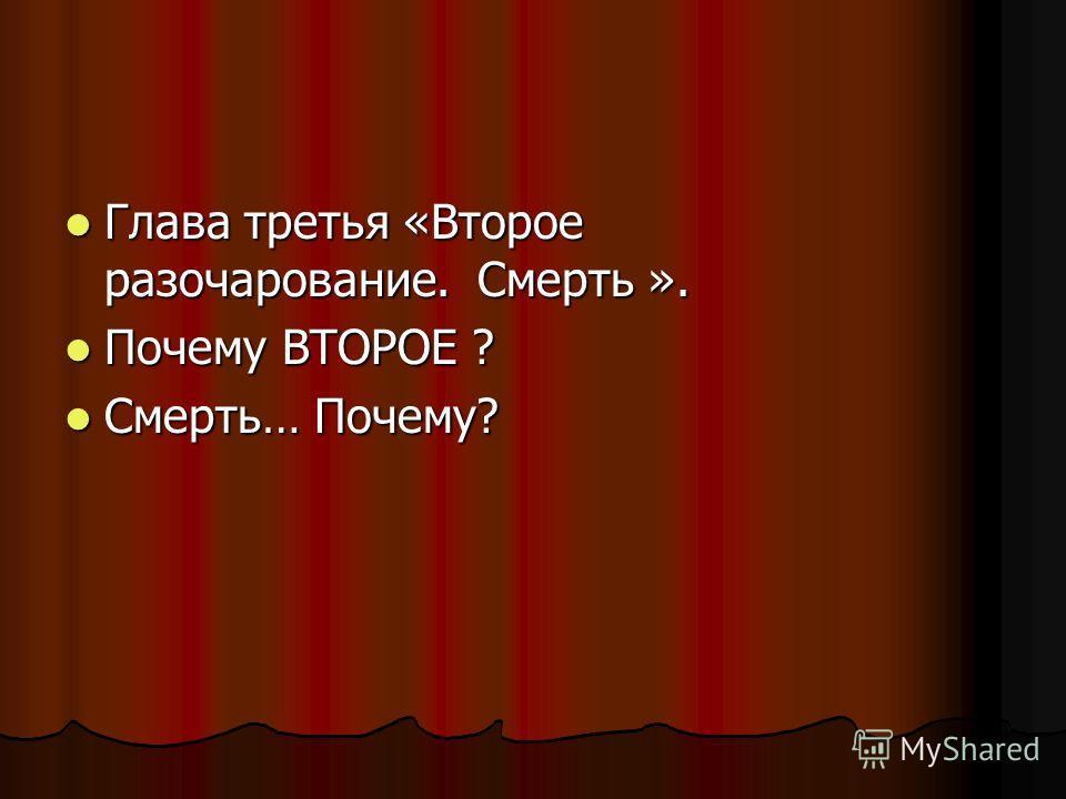 Глава третья «Второе разочарование. Смерть ». Глава третья «Второе разочарование. Смерть ». Почему ВТОРОЕ ? Почему ВТОРОЕ ? Смерть… Почему? Смерть… Почему?