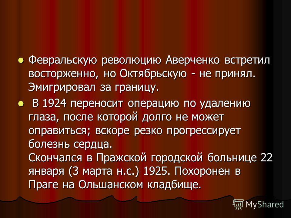 Февральскую революцию Аверченко встретил восторженно, но Октябрьскую - не принял. Эмигрировал за границу. Февральскую революцию Аверченко встретил восторженно, но Октябрьскую - не принял. Эмигрировал за границу. В 1924 переносит операцию по удалению