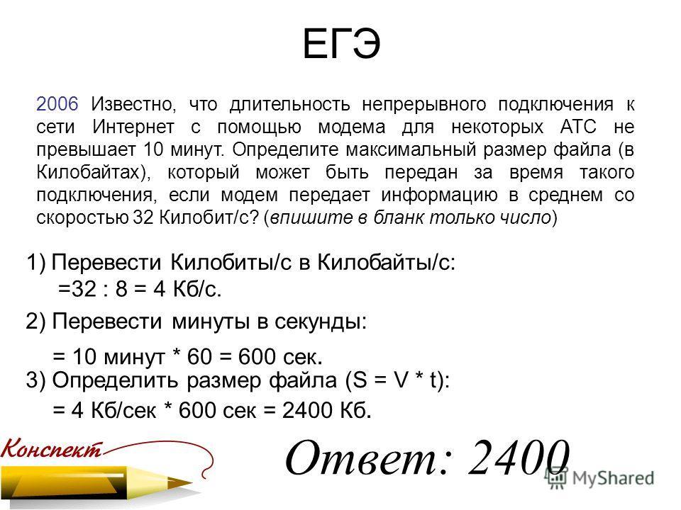 ЕГЭ 2006 Известно, что длительность непрерывного подключения к сети Интернет с помощью модема для некоторых АТС не превышает 10 минут. Определите максимальный размер файла (в Килобайтах), который может быть передан за время такого подключения, если м