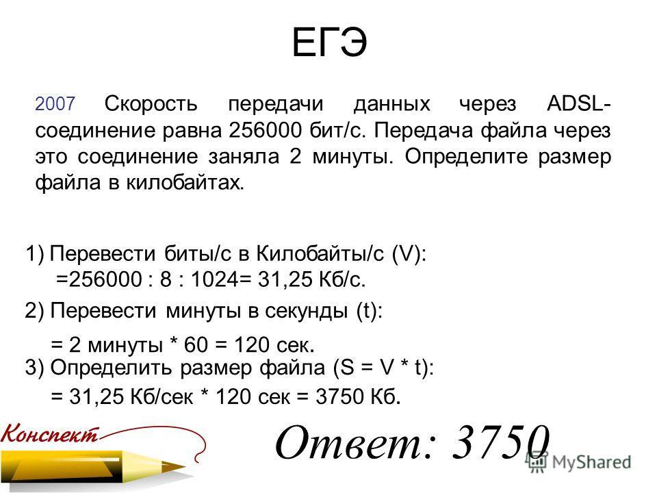 ЕГЭ 2007 Скорость передачи данных через ADSL- соединение равна 256000 бит/c. Передача файла через это соединение заняла 2 минуты. Определите размер файла в килобайтах. Ответ: 3750 1)Перевести биты/с в Килобайты/с (V): 2) Перевести минуты в секунды (t
