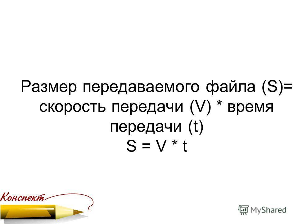 Размер передаваемого файла (S)= скорость передачи (V) * время передачи (t) S = V * t