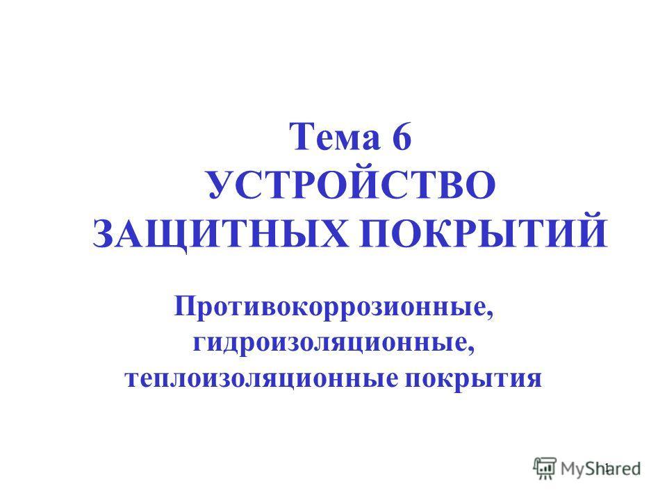 1 Тема 6 УСТРОЙСТВО ЗАЩИТНЫХ ПОКРЫТИЙ Противокоррозионные, гидроизоляционные, теплоизоляционные покрытия