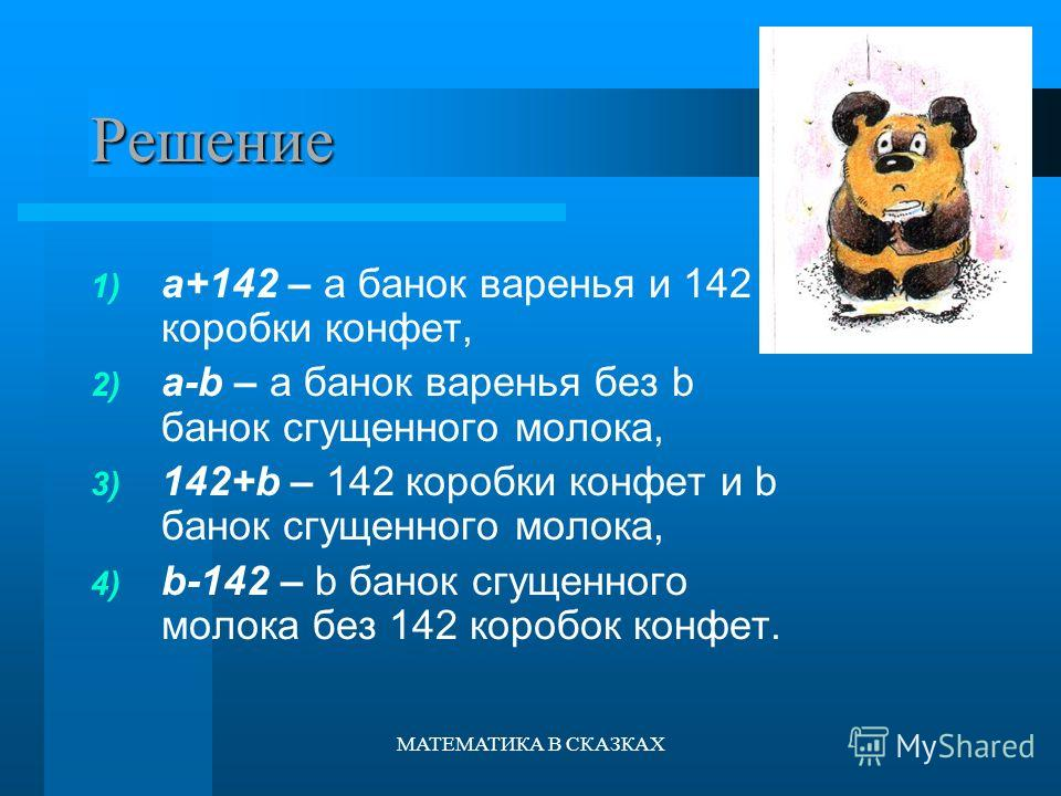 МАТЕМАТИКА В СКАЗКАХ Решение 1) а+142 – а банок варенья и 142 коробки конфет, 2) а-b – а банок варенья без b банок сгущенного молока, 3) 142+b – 142 коробки конфет и b банок сгущенного молока, 4) b-142 – b банок сгущенного молока без 142 коробок конф