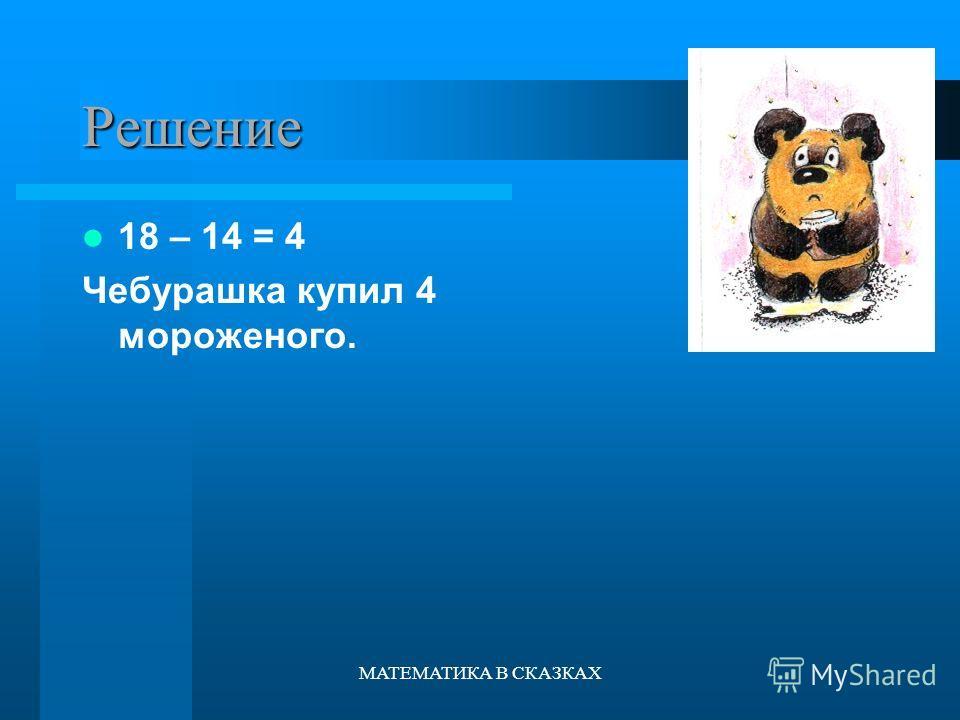 МАТЕМАТИКА В СКАЗКАХ Решение 18 – 14 = 4 Чебурашка купил 4 мороженого.