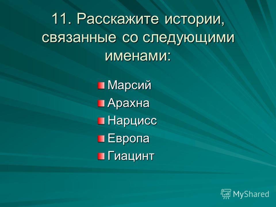 11. Расскажите истории, связанные со следующими именами: МарсийАрахнаНарциссЕвропаГиацинт