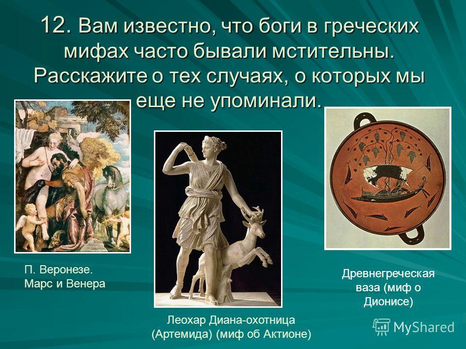 12. Вам известно, что боги в греческих мифах часто бывали мстительны. Расскажите о тех случаях, о которых мы еще не упоминали. П. Веронезе. Марс и Венера Леохар Диана-охотница (Артемида) (миф об Актионе) Древнегреческая ваза (миф о Дионисе)