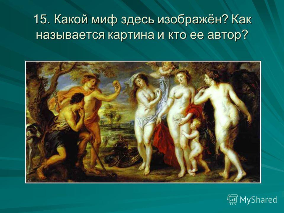 15. Какой миф здесь изображён? Как называется картина и кто ее автор?
