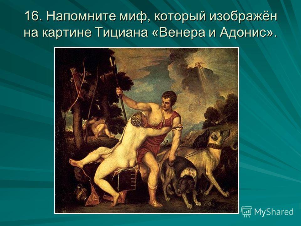 16. Напомните миф, который изображён на картине Тициана «Венера и Адонис».