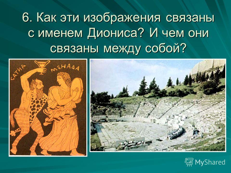 6. Как эти изображения связаны с именем Диониса? И чем они связаны между собой?