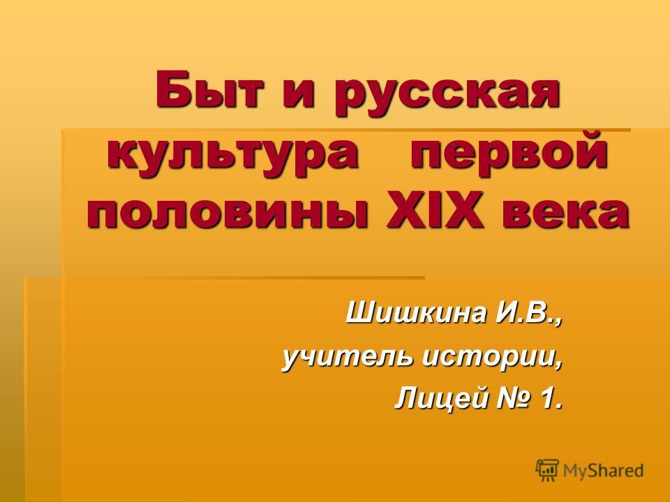 Быт и русская культура первой половины XIX века Шишкина И.В., учитель истории, Лицей 1.