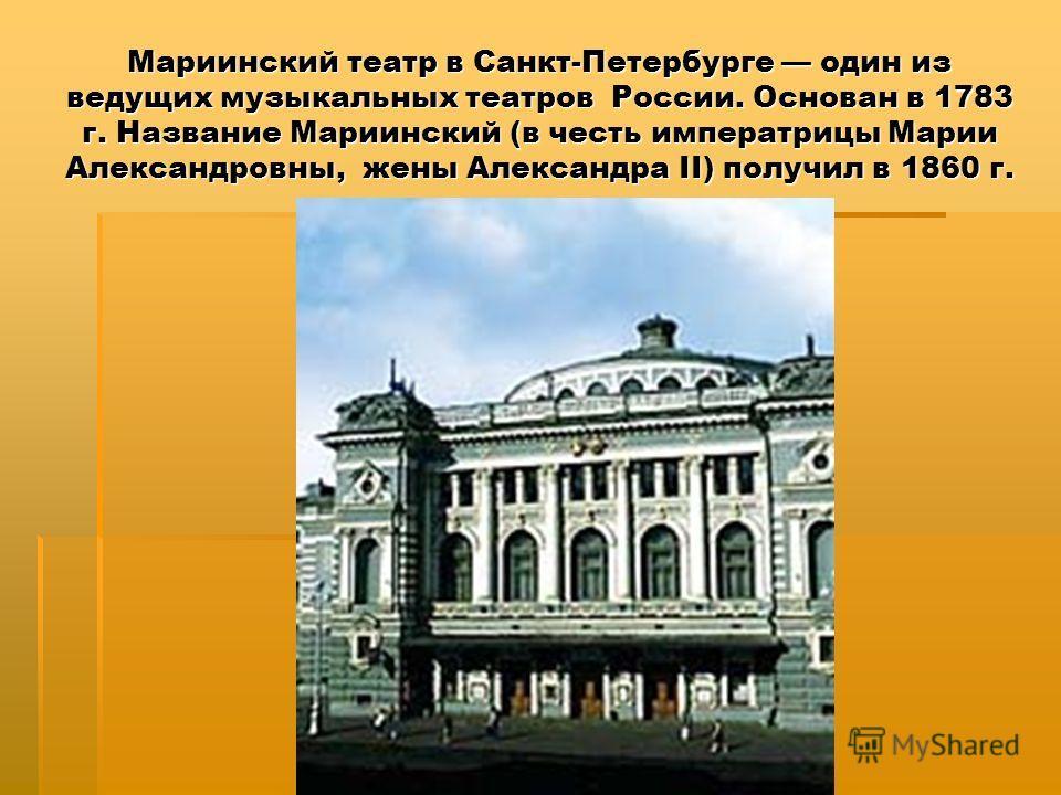 Мариинский театр в Санкт-Петербурге один из ведущих музыкальных театров России. Основан в 1783 г. Название Мариинский (в честь императрицы Марии Александровны, жены Александра II) получил в 1860 г.