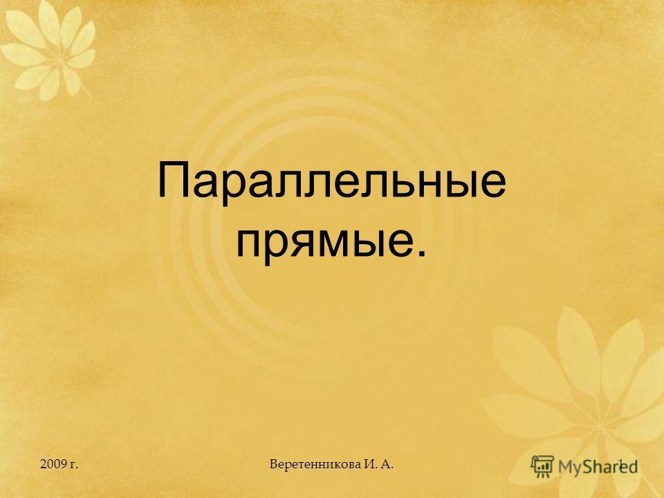 2009 г.1 Параллельные прямые. Веретенникова И. А.
