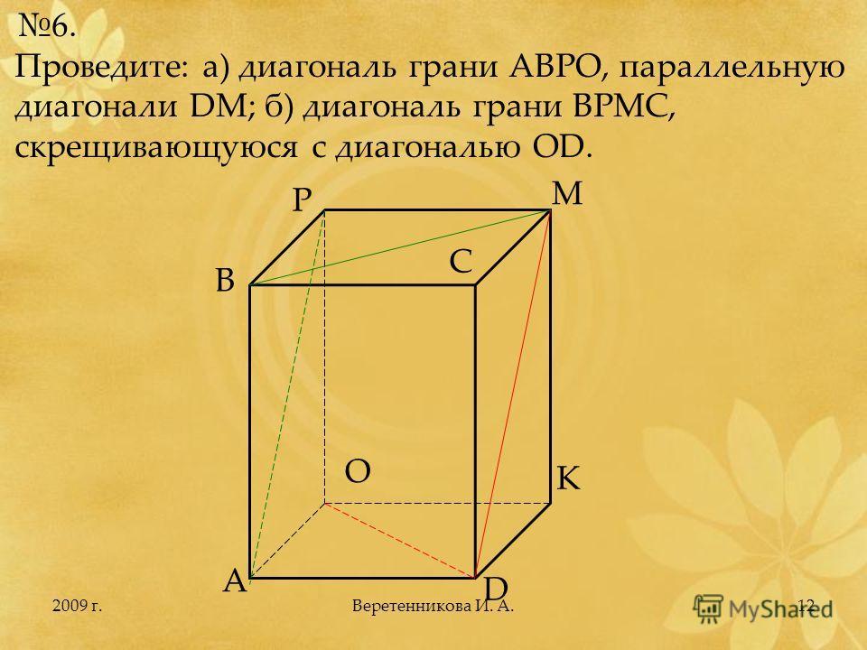 2009 г.12 6. Проведите: а) диагональ грани АВРО, параллельную диагонали DM; б) диагональ грани ВРМС, скрещивающуюся с диагональю OD. A B C D O P M K Веретенникова И. А.