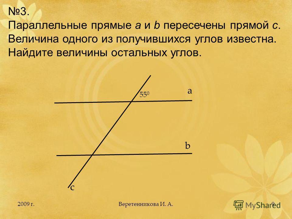2009 г.9 3. Параллельные прямые a и b пересечены прямой с. Величина одного из получившихся углов известна. Найдите величины остальных углов. a b c 55 0 Веретенникова И. А.