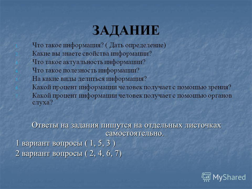 ЗАДАНИЕ 1. 1. Что такое информация? ( Дать определение) 2. 2. Какие вы знаете свойства информации? 3. 3. Что такое актуальность информации? 4. 4. Что такое полезность информации? 5. 5. На какие виды делиться информация? 6. 6. Какой процент информации