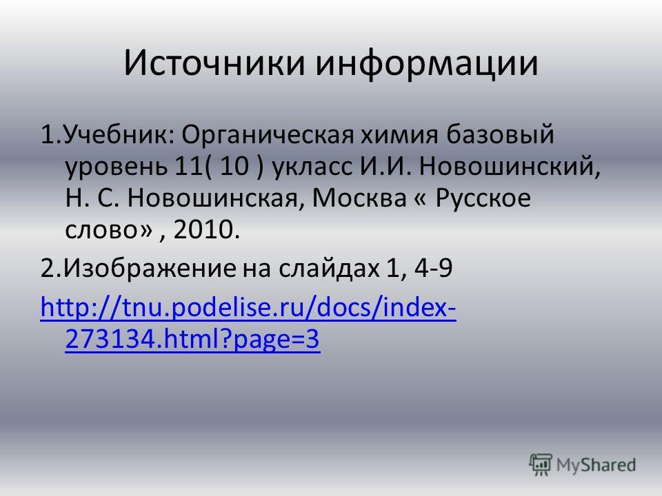 Источники информации 1.Учебник: Органическая химия базовый уровень 11( 10 ) укласс И.И. Новошинский, Н. С. Новошинская, Москва « Русское слово», 2010. 2.Изображение на слайдах 1, 4-9 http://tnu.podelise.ru/docs/index- 273134.html?page=3