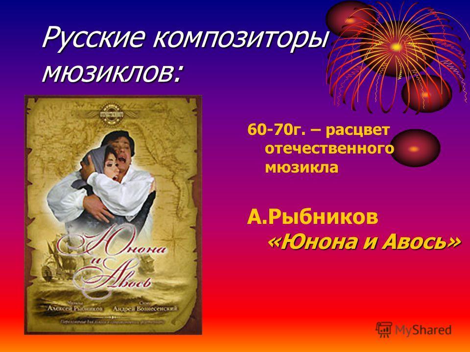 Русские композиторы мюзиклов: 60-70г. – расцвет отечественного мюзикла «Юнона и Авось» А.Рыбников «Юнона и Авось»