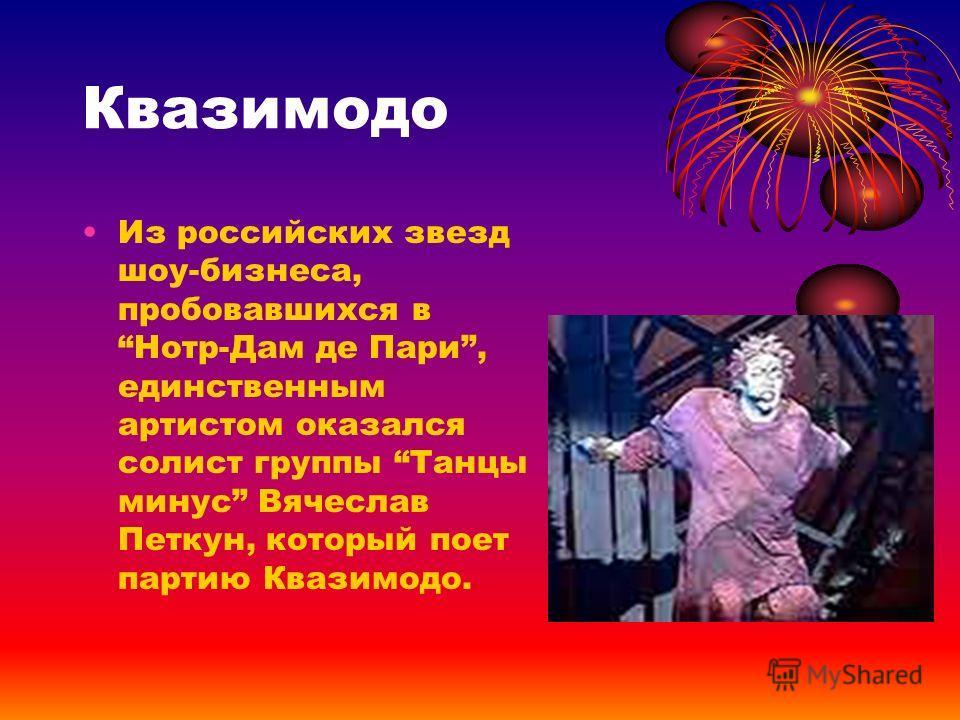 Квазимодо Из российских звезд шоу-бизнеса, пробовавшихся в Нотр-Дам де Пари, единственным артистом оказался солист группы Танцы минус Вячеслав Петкун, который поет партию Квазимодо.