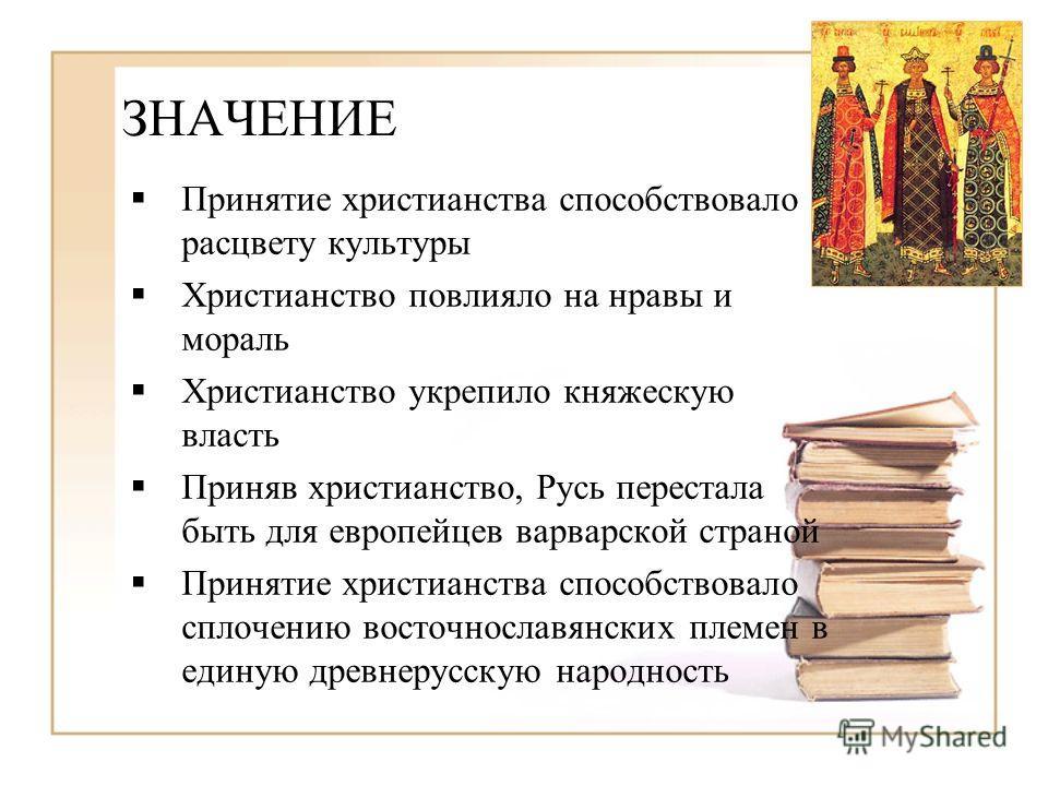ЗНАЧЕНИЕ Принятие христианства способствовало расцвету культуры Христианство повлияло на нравы и мораль Христианство укрепило княжескую власть Приняв христианство, Русь перестала быть для европейцев варварской страной Принятие христианства способство