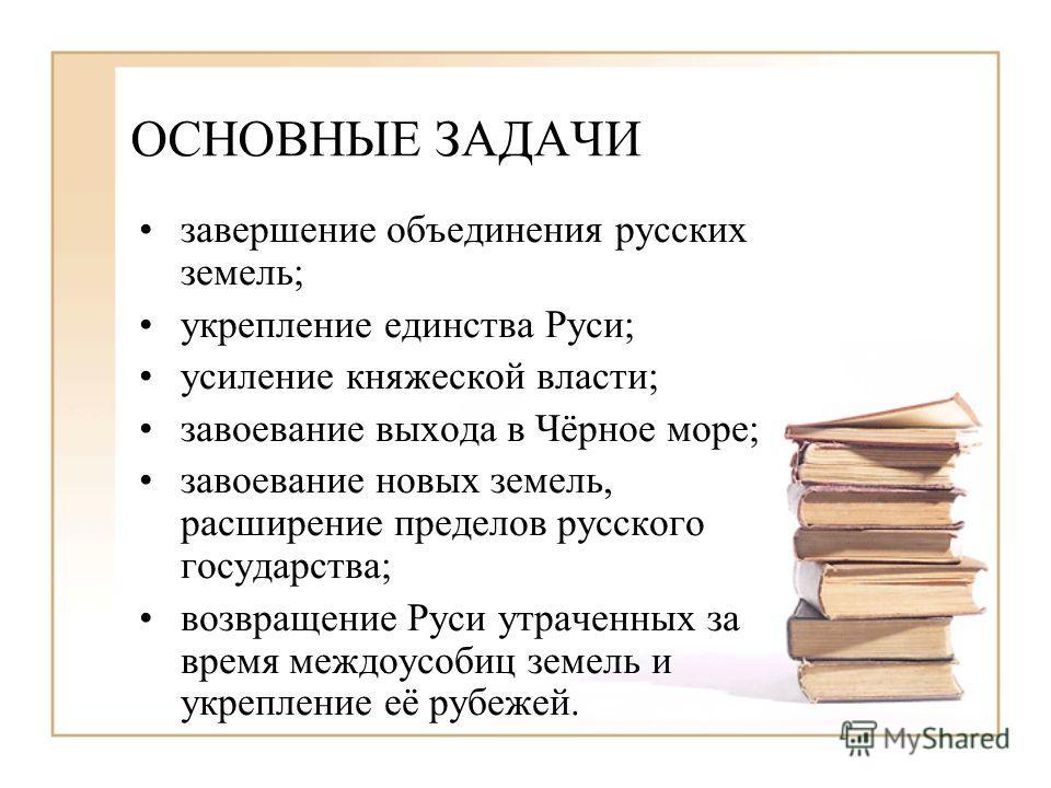 ОСНОВНЫЕ ЗАДАЧИ завершение объединения русских земель; укрепление единства Руси; усиление княжеской власти; завоевание выхода в Чёрное море; завоевание новых земель, расширение пределов русского государства; возвращение Руси утраченных за время междо