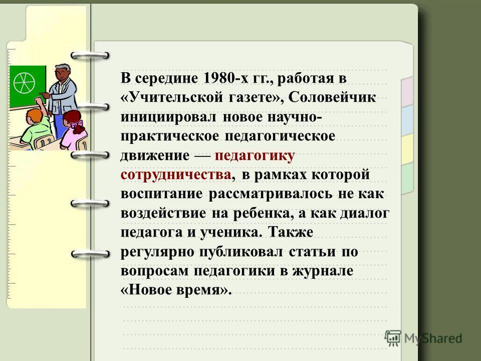 В середине 1980-х гг., работая в «Учительской газете», Соловейчик инициировал новое научно- практическое педагогическое движение педагогику сотрудничества, в рамках которой воспитание рассматривалось не как воздействие на ребенка, а как диалог педаго