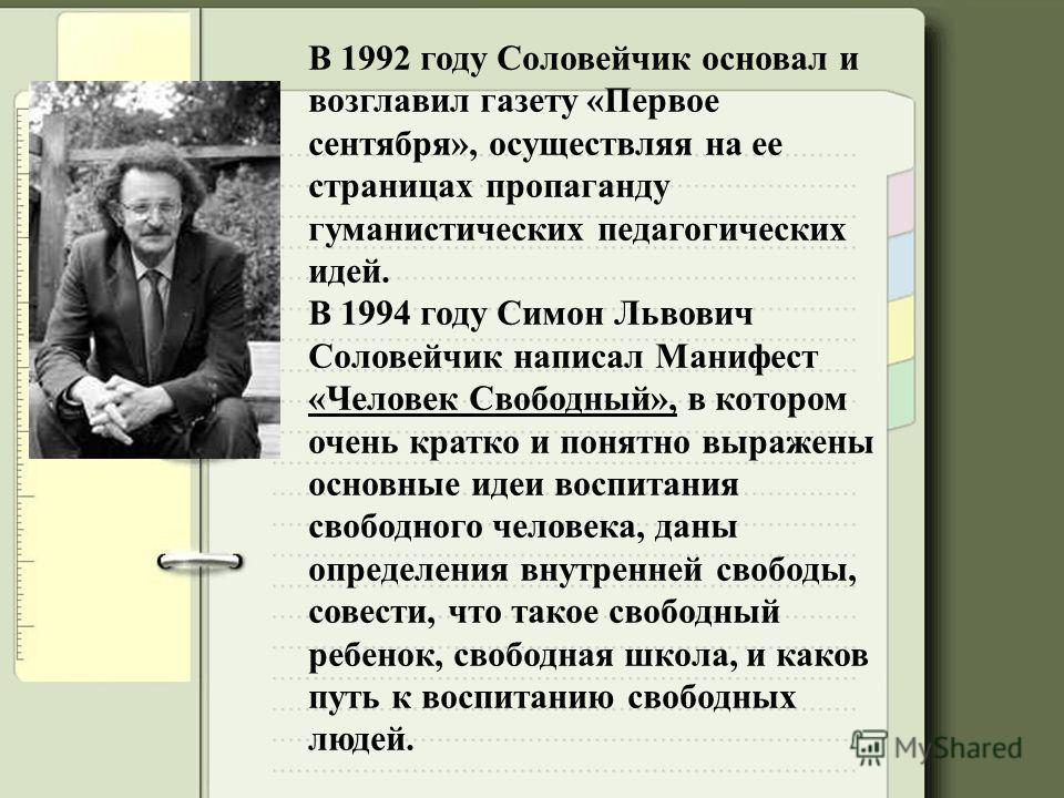 В 1992 году Соловейчик основал и возглавил газету «Первое сентября», осуществляя на ее страницах пропаганду гуманистических педагогических идей. В 1994 году Симон Львович Соловейчик написал Манифест «Человек Свободный», в котором очень кратко и понят