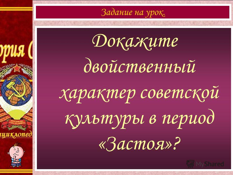 Докажите двойственный характер советской культуры в период «Застоя»? Задание на урок.