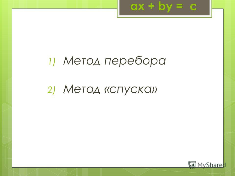 1) Метод перебора 2) Метод «спуска» ax + by = с