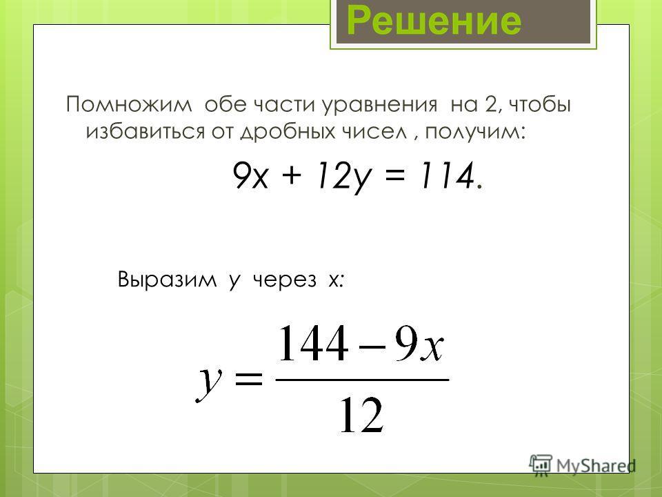 Помножим обе части уравнения на 2, чтобы избавиться от дробных чисел, получим: 9х + 12у = 114. Выразим у через х: